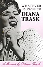 Whatever Happened to Diana Trask: A memoir…