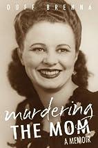 Murdering the Mom: A Memoir by Duff Brenna