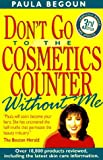 Paula Begoun: Don't Go to the Cosmetics Counter Without Me: An Eye-Opening Guide to Brand-Name Cosmetics