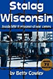 Betty Cowley: Stalag Wisconsin: Inside WWII Prisoner of War Camps