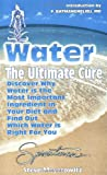 Meyerowitz, Steve: Water: The Ultimate Cure  Discover Why Water Is the Most Important Ingredient in Your Diet and Find Out Which Water Is Right for You