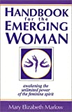 Marlow, Mary Elizabeth: Handbook for the Emerging Woman: A Manual for Awakening the Unlimited Power of the Feminine Spirit