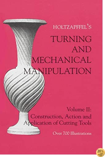 Turning and Mechanical Manipulation, Vol. 2: Holtzapffel's Construction, Action & Application of Cutting Tools