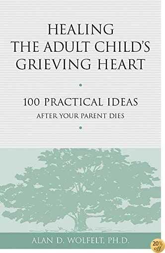 THealing the Adult Child's Grieving Heart: 100 Practical Ideas After Your Parent Dies (Healing Your Grieving Heart series)