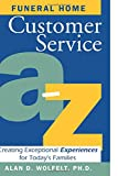 Wolfelt, Alan D.: Funeral Home Customer Service A-Z : Creating Exceptional Experiences for Today's Families