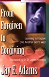 Adams, Jay: From Forgiven to Forgiving: Learning to Forgive One Another Gods Way