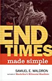 Waldron, Samuel E.: The End Times Made Simple: How Could Everyone Be So Wrong About Biblical Prophecy?