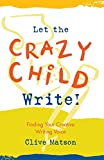 Matson, Clive: Let the Crazy Child Write: Finding Your Creative Writing Voice