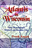 Joseph, Frank: Atlantis in Wisconsin: New Revelations About the Lost Sunken City