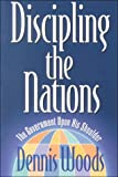 Woods, Dennis: Discipling the Nations: The Government upon His Shoulder
