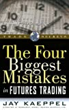 Kaeppel, Jay: The Four Biggest Mistakes in Futures Trading