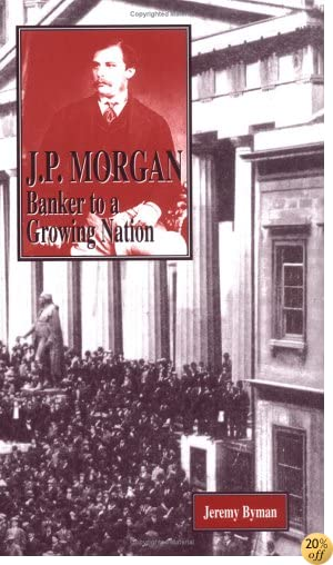 J. P. Morgan: Banker to a Growing Nation (American Business Tycoons)