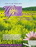 Page, Linda Rector: How to Be Your Own Herbal Pharmacist: Herbal Traditions, Expert Formulations