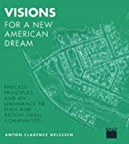 Nelessen, Anton C.: Visions for a New American Dream: Process, Principles, &amp; an Ordinance to Plan &amp; Design Small Communities