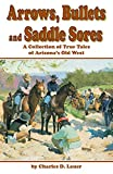 Lauer, Charles D.: Arrows, Bullets &amp; Saddle Sores: A Collection of True Tales of Arizona&#39;s Old West