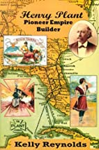 Henry Plant: Pioneer Empire Builder by Kelly…