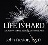 Preston, John D.: Life Is Hard: An Audio Guide to Healing Emotional Pain
