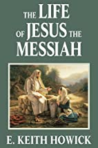 The Life of Jesus the Messiah by E. Keith…