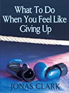 What To Do When You Feel Like Giving Up by…