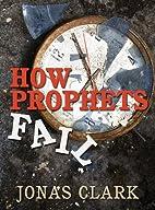 How Prophets Fail by Jonas Clark