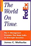 James C Wetherbe: The World on Time: The 11 Management Principles That Made FedEx an Overnight Sensation