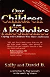 B, David: Our Children Are Alcoholics: Coping With Children Who Have Addictions