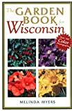 Myers, Melinda: The Garden Book for Wisconsin: The What, Where, When, How & Why of Gardening in Wisconsin