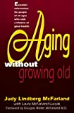 McFarland, Judy Lindberg: Aging Without Growing Old: Take Charge of Your Health As Your Years Increase