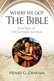 Graham, Henry G.: Where We Got The Bible: Our Debt To The Catholic Church