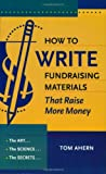 Ahern, Tom: How to Write Fundraising Materials That Raise More Money: The Art, the Science, the Secrets