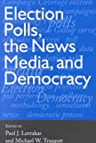 Lavrakas, Paul J.: Election Polls, the News Media &amp; Democracy