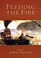 Feeding the Fire: Poems by Jeffrey Harrison
