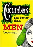 Cucumbers are Better than Men Because. . .…