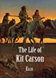 Ellis, Edward S.: The Life of Kit Carson: Hunter, Trapper, Guide, Indian Agent and Colonel U.S.A.