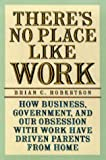 Robertson, Brian C.: There's No Place Like Work: How Business, Government, and Our Obsession with Work Have Driven Parents from Home