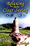Ardagh, Arjuna N.: Relazing into Clear Seeing: Interactive Tools in the Service of Self-Awakening