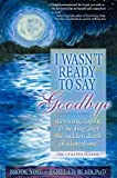 Blair, Pamela D.: I Wasn't Ready to Say Goodbye: Surving, Coping and Healing After the Sudden Death of a Loved One