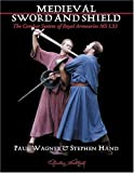 Wagner, Paul: Medieval Art of Sword and Shield: The Combat System of Royal Armouries MS I. 33