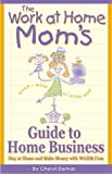 Demas, Cheryl: The Work-At-Home Mom's Guide to Home Business: Stay at Home and Make Money With Wahm.Com