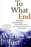 Just, Ward: To What End: Report from Vietnam