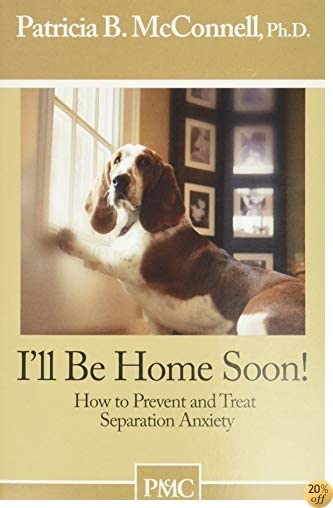 TI'll be Home Soon: How to Prevent and Treat Separation Anxiety.