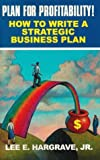 Lee E. Hargrave: Plan for Profitability!: How to Write a Strategic Business Plan