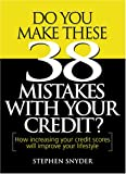 Snyder, Stephen: Do You Make These 38 Mistakes with Your Credit? How increasing your credit scores will improve your lifestyle