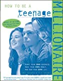 Adams, T. R.: How to Be a Teenage Millionaire : Start Your Own Business, Make Your Own Money and Run Your Own Life