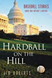 Roberts, Jim: Hardball on the Hill: Baseball Stories from Our Nation's Capital