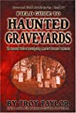 Taylor, Troy: Field Guide to Haunted Graveyards (Haunted Field Guide Series, Book 4)