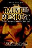 "Taylor, Troy: Haunted President ""The History, Hauntings & Supernatural Life of Abraham Lincoln"""
