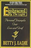 Eadie, Betty J: Embraced By The Light:  Personal Triumphs Over Loss and Grief