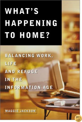 TWhat's Happening to Home: Balancing Work, Life and Refuge in the Information Age