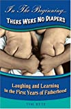 Bete, Timothy P.: In The Beginning . . . There Were No Diapers: Laughing And Learning In The First Years Of Fatherhood